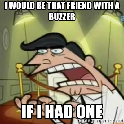 If i had one - I would be that friend with a buzzer IF I HAD ONE