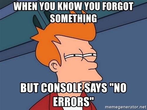 "Futurama Fry - WHEN YOU KNOW YOU FORGOT SOMETHING BUT CONSOLE SAYS ""NO ERRORS"""