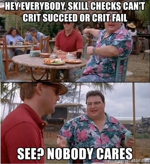See? Nobody Cares - Hey Everybody, skill checks can't crit succeed or crit fail See? Nobody Cares