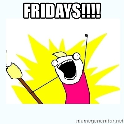 All the things - FRIDAYS!!!!