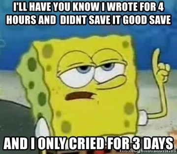 Tough Spongebob - I'll have you know i wrote for 4 hours and  didnt save it good save and i only cried for 3 days
