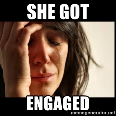 First World Problems - she got engaged