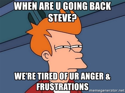 Futurama Fry - When are u going back steve? we're tired of ur anger & frustrations