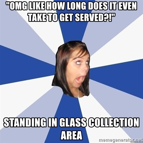 """Annoying Facebook Girl - """"omg like how long does it even take to get served?!"""" standing in glass collection area"""
