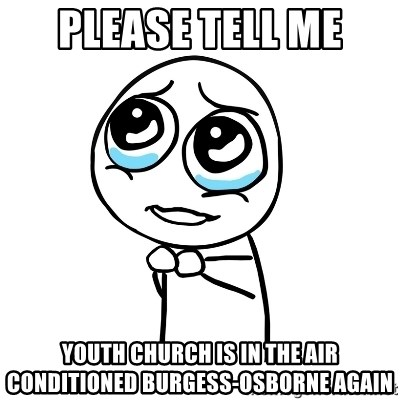 pleaseguy  - Please tell me Youth church is in the air conditioned Burgess-Osborne again
