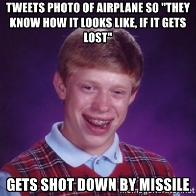 "Bad Luck Brian - tweets photo of airplane so ""they know hOW it looks like, if it gets lost"" gets shot down by missile"