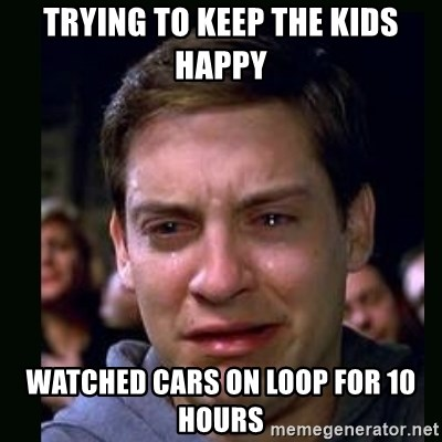 crying peter parker - Trying to keep the kids happy watched Cars on loop for 10 hours