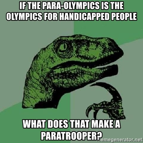 Philosoraptor - If the Para-olympics is the olympics for handicapped people WHAT DOES THAT MAKE A PARATROOPER?