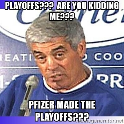 jim mora - playoffs???  Are you kidding me??? PFIZER made the playoffs???