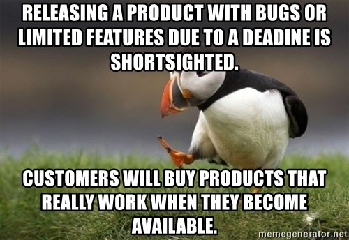 Unpopular Opinion Puffin - Releasing a product with bugs or limited features due to a deadine is shortsighted. Customers will buy products that really work when they become available.