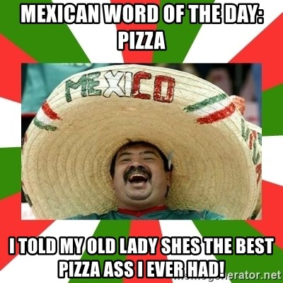 Sombrero Mexican - MEXICAN WORD OF THE DAY: PIZZA I TOLD MY OLD LADY SHES THE BEST PIZZA ASS I EVER HAD!