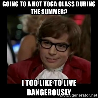Dangerously Austin Powers - Going to a hot yoga class during the summer? I too like to live dangerously
