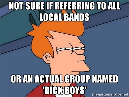 Futurama Fry - Not sure if referring to all local bands or an actual group named 'dick boys'
