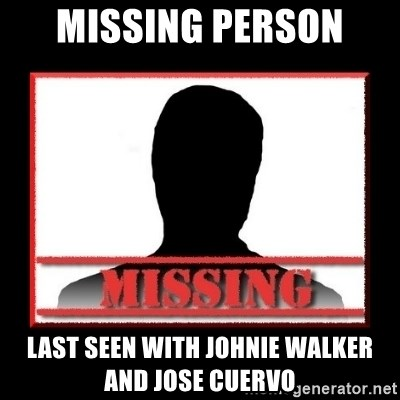 Missing person - Missing Person  Last seen with Johnie Walker and Jose Cuervo