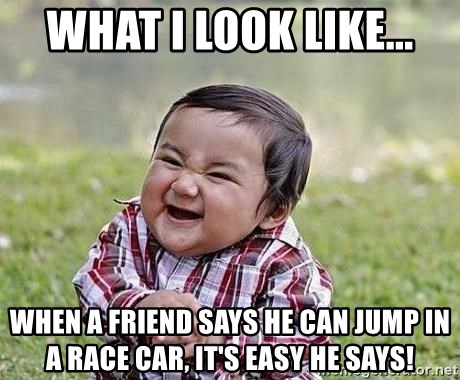 Evil Plan Baby - What I look like... When a friend says he can jump in a race car, it's easy he says!