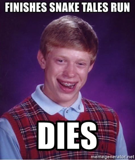 Bad Luck Brian - finishes snake tales run dies