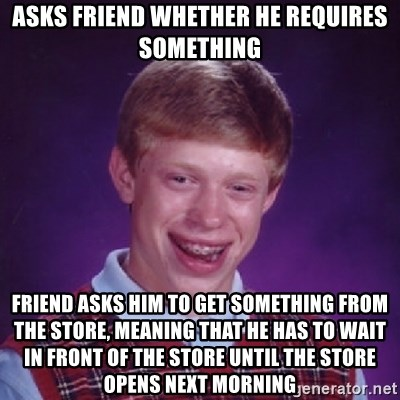 Bad Luck Brian - asks friend whether he requires something friend asks him to get something from the store, meaning that he has to wait in front of the store until the store opens next morning