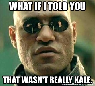 What if I told you / Matrix Morpheus - What if I told you  That wasn't really kale.