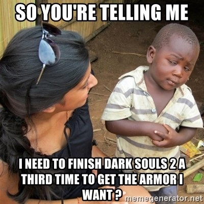 So You're Telling me - So you're telling me  I need to finish dark souls 2 a third time to get the armor i want ?