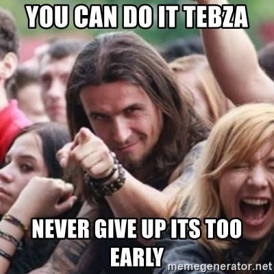 Ridiculously Photogenic Metalhead - you can do it tebza Never give up its too early