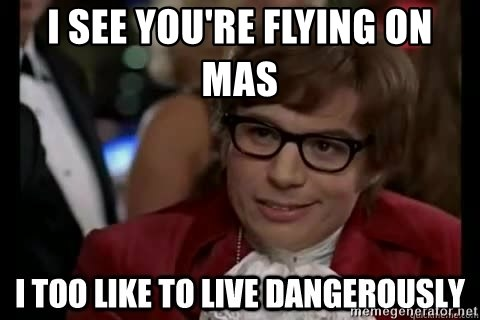 I too like to live dangerously - i see you're flying on mas