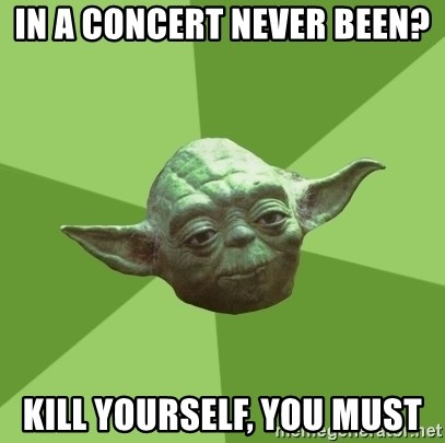 Advice Yoda Gives - in a concert never been? kill yourself, you must