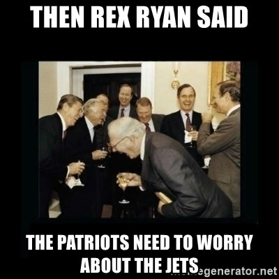 Rich Men Laughing - Then Rex Ryan said The patriots need to worry about the jets