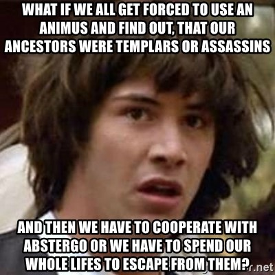 Conspiracy Keanu - what if we all get forced to use an animus and find out, that our ancestors were templars or assassins and then we have to cooperate with abstergo or we have to spend our whole lifes to escape from them?