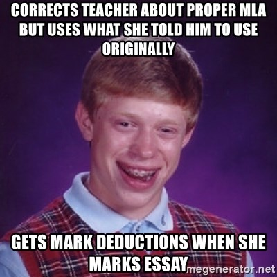 Bad Luck Brian - corrects teacher about proper mla but uses what she told him to use originally gets mark deductions when SHE MARKS ESSAY