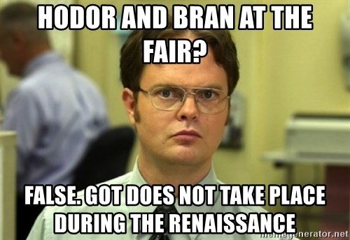 Dwight Meme - hodor and bran at the fair? false. got does not take place during the renaissance