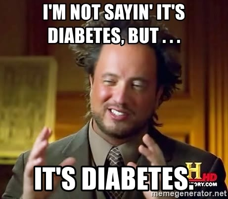 Ancient Aliens - I'm Not sayin' it's diabetes, but . . . it's diabetes.