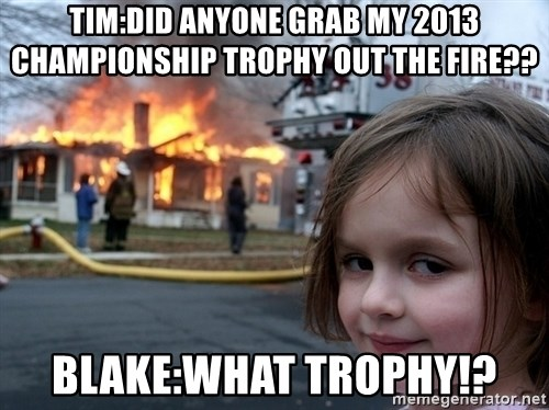 Disaster Girl - TIM:DID ANYONE GRAB MY 2013 CHAMPIONSHIP TROPHY out the fIre?? Blake:what Trophy!?