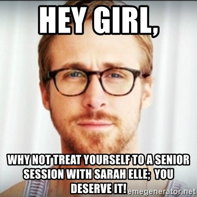 Ryan Gosling Hey Girl 3 - Hey girl,  why not treat yourself to a Senior session with Sarah Elle;  you deserve it!