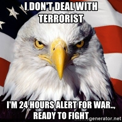 Freedom Eagle  - I don't deal with terrorist I'm 24 hours alert for war.., ready to fight