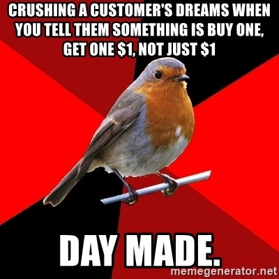 Retail Robin - Crushing a customer's dreams when you tell them something is BUY ONE, GET ONE $1, not just $1 Day made.