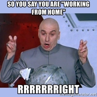 """Dr Evil meme - So you say you are """"working from home"""" rrrrrrright"""