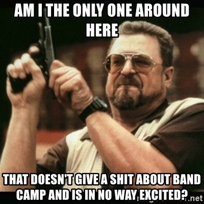 am i the only one around here - Am i the only one around here that doesn't give a shit about band camp and is in no way excited?