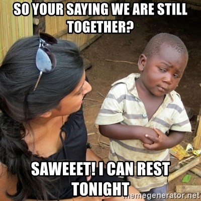 skeptical black kid - So your saying we are still together? Saweeet! I can rest tonight
