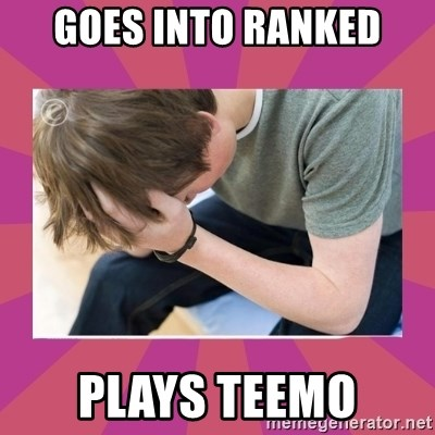 First World Gamer Problems - goes into ranked plays teemo
