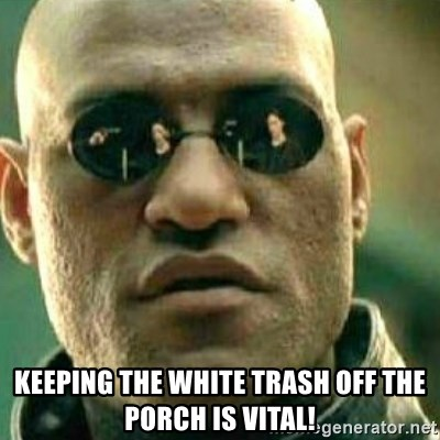 What If I Told You -  Keeping The White Trash Off The PORCH IS VITAL!