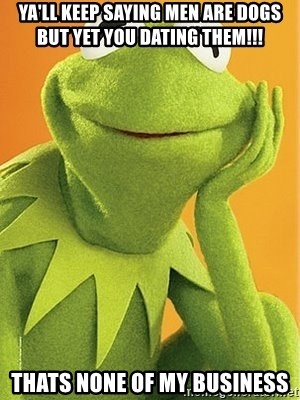 Kermit the frog - YA'LL KEEP SAYING MEN ARE DOGS BUT YET YOU DATING THEM!!! THATS NONE OF MY BUSINESS