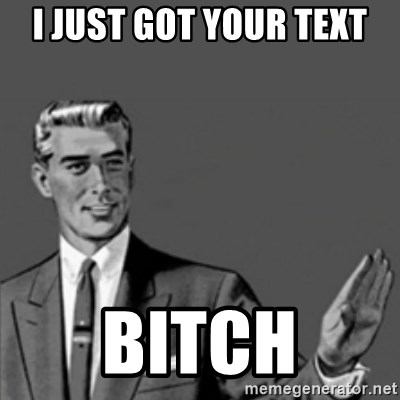 Correction Guy - I just Got your text Bitch
