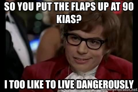 I too like to live dangerously - So you put the Flaps up at 90 KIAS?