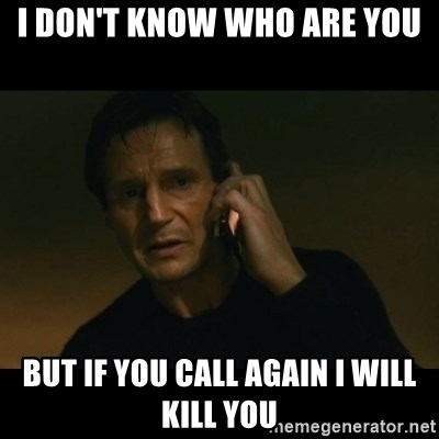 liam neeson taken - I don't know who are you But if you call again i will kill you