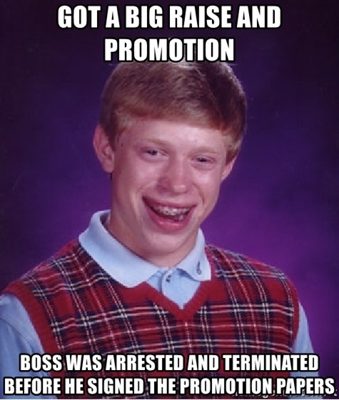 Bad Luck Brian - got a big raise and promotion   boss was arrested and terminated before he signed the promotion papers