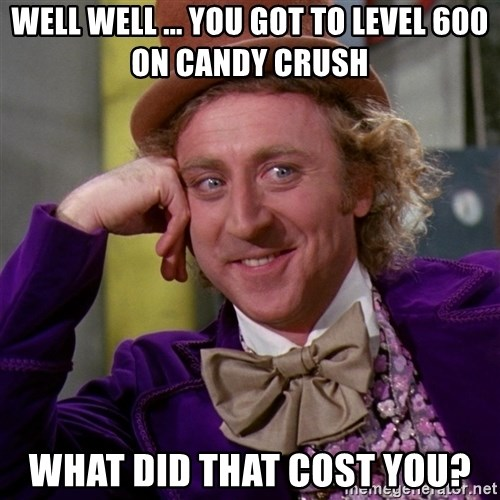 Willy Wonka - well well ... you got to level 600 on candy crush what did that cost you?