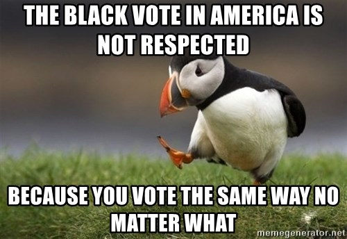 Unpopular Opinion Puffin - the black vote in america is not respected  because you vote the same way no matter what