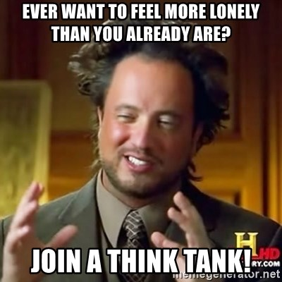 ancient alien guy - ever want to feel more lonely than you already are? join a think tank!