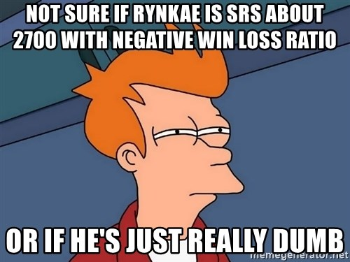Futurama Fry - not sure if Rynkae is srs about 2700 with negative win loss ratio or if he's just really dumb