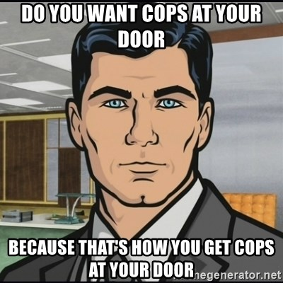 Archer - Do you want cops at your door Because that's how you get cops at your door